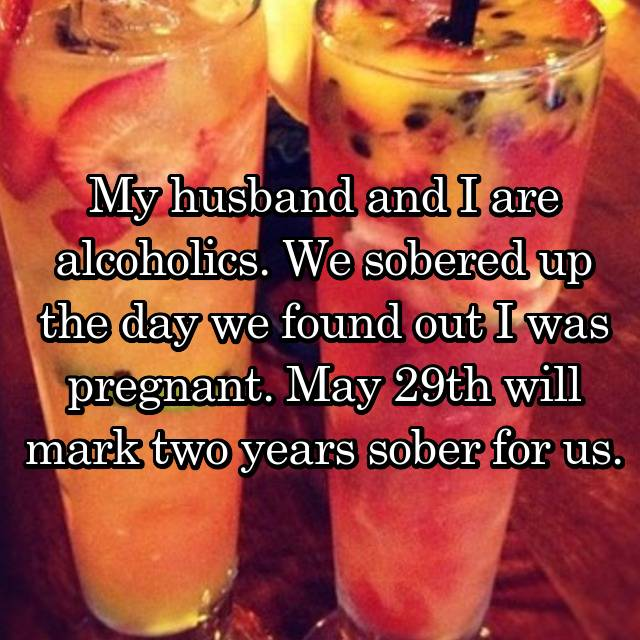 My husband and I are alcoholics. We sobered up the day we found out I was pregnant. May 29th will mark two years sober for us.