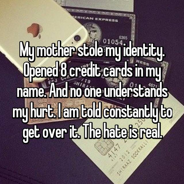 My mother stole my identity. Opened 8 credit cards in my name. And no one understands my hurt. I am told constantly to get over it. The hate is real.