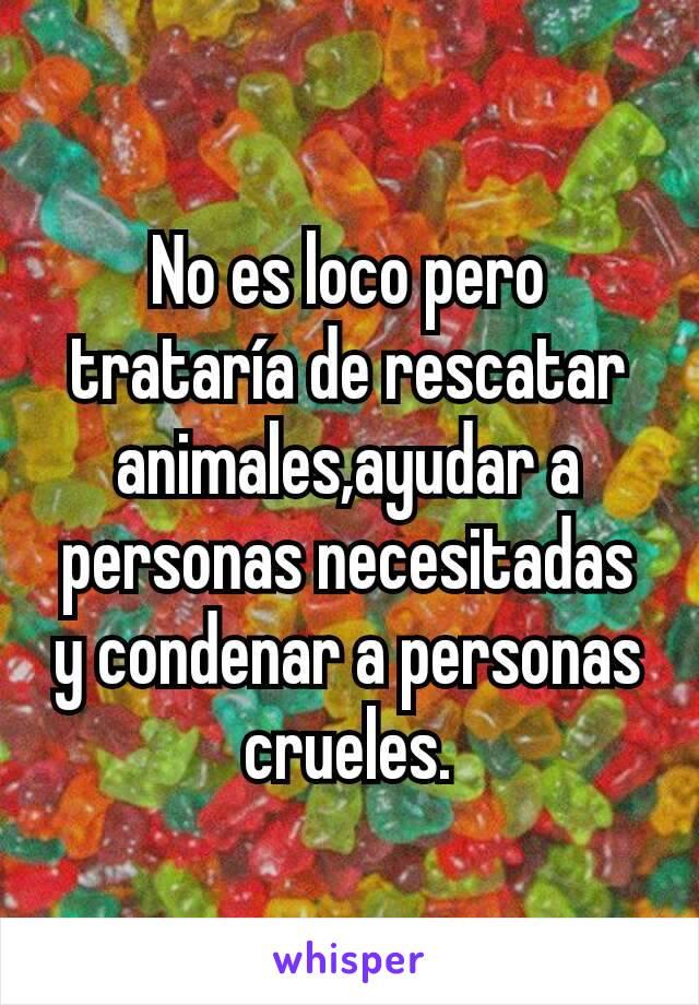 No es loco pero trataría de rescatar animales,ayudar a personas necesitadas y condenar a personas crueles.
