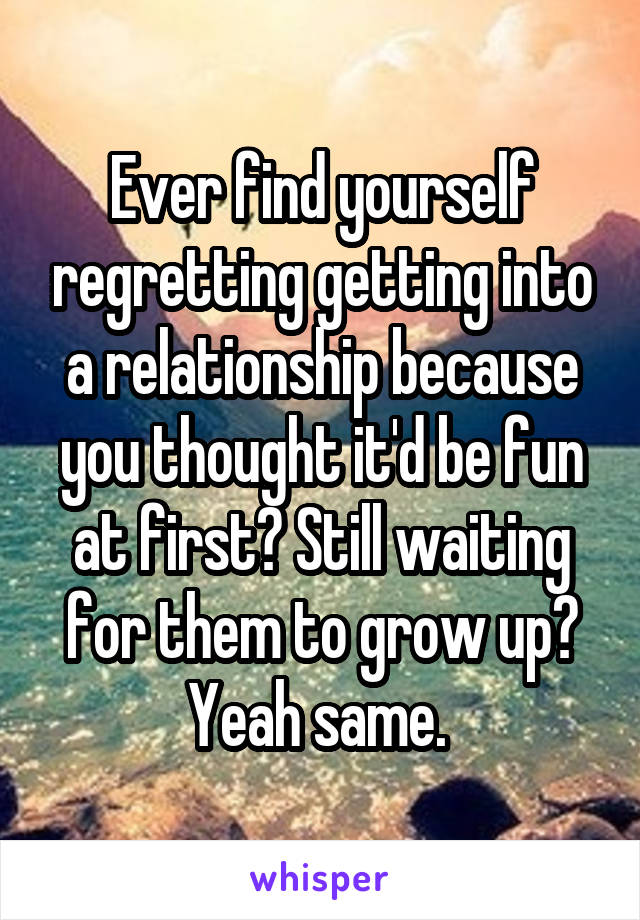 Ever find yourself regretting getting into a relationship because you thought it'd be fun at first? Still waiting for them to grow up? Yeah same.