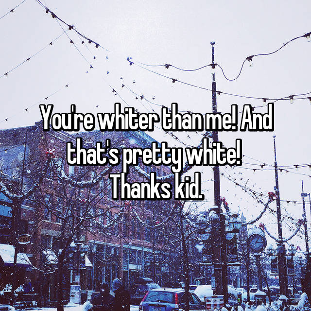 You're whiter than me! And that's pretty white!  Thanks kid.