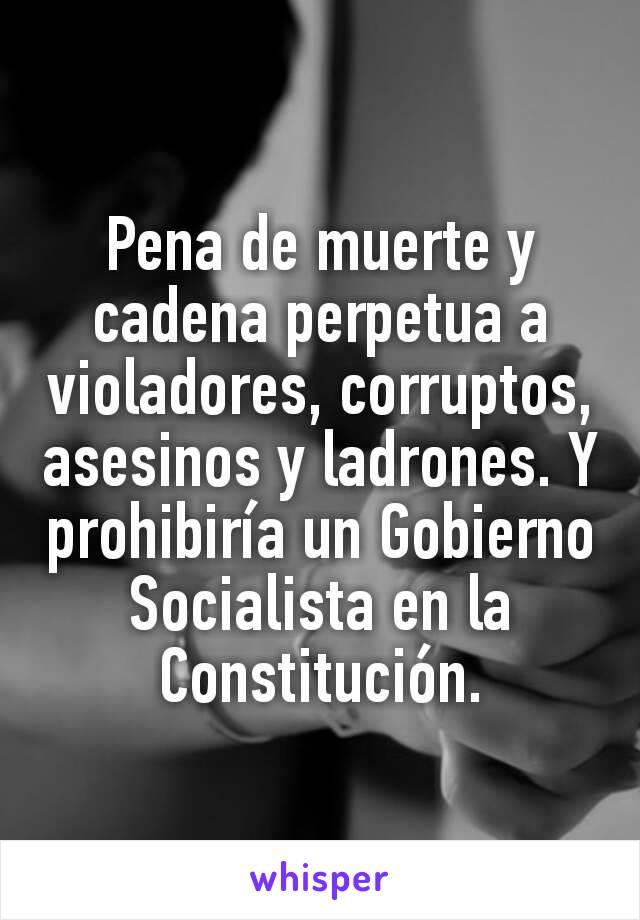 Pena de muerte y cadena perpetua a violadores, corruptos, asesinos y ladrones. Y prohibiría un Gobierno Socialista en la Constitución.