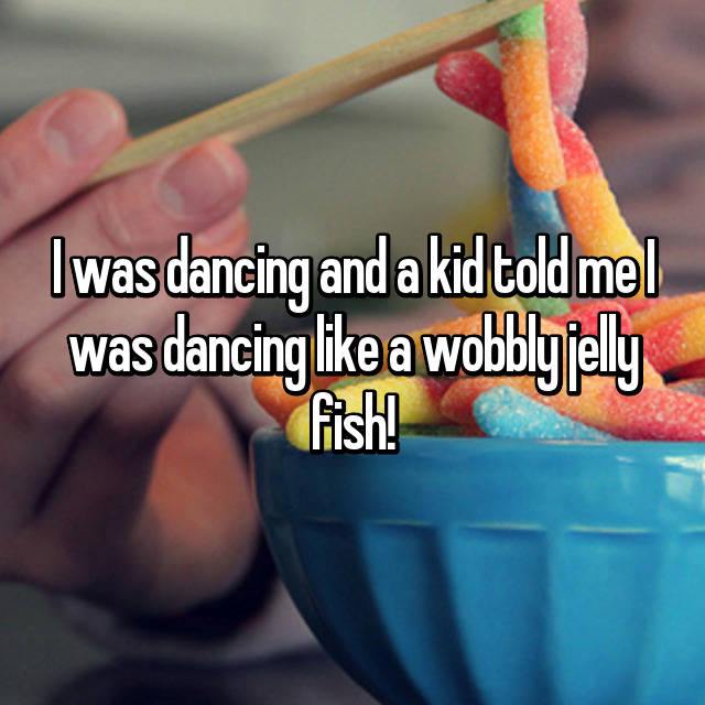 I was dancing and a kid told me I was dancing like a wobbly jelly fish!