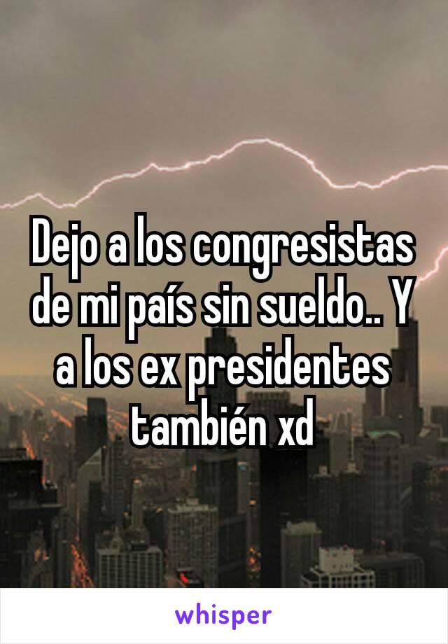 Dejo a los congresistas de mi país sin sueldo.. Y a los ex presidentes también xd