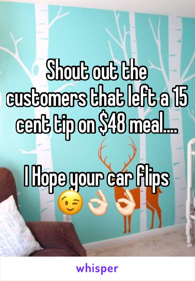 Shout out the customers that left a 15 cent tip on $48 meal....  I Hope your car flips 😉👌🏻👌🏻