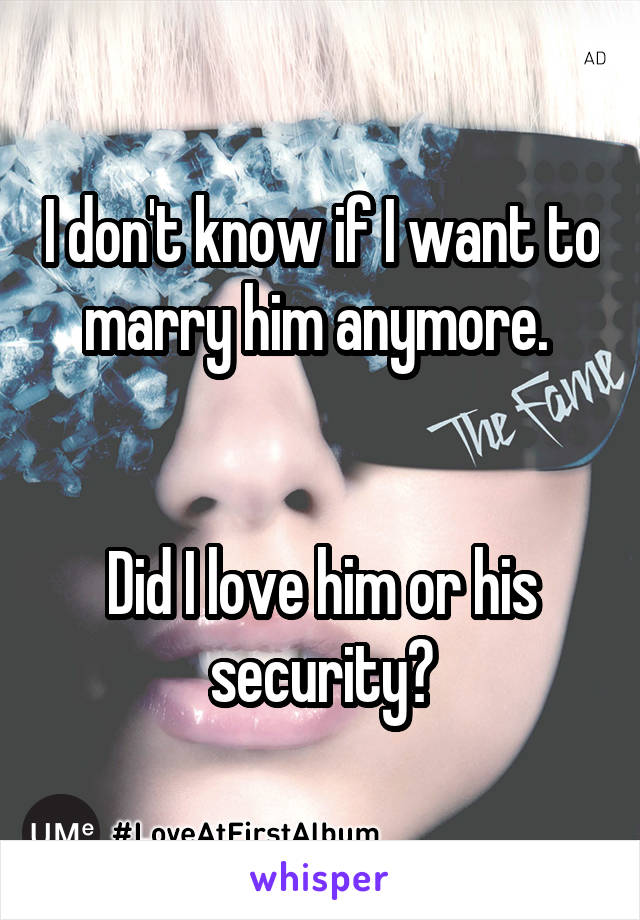I don't know if I want to marry him anymore.    Did I love him or his security?