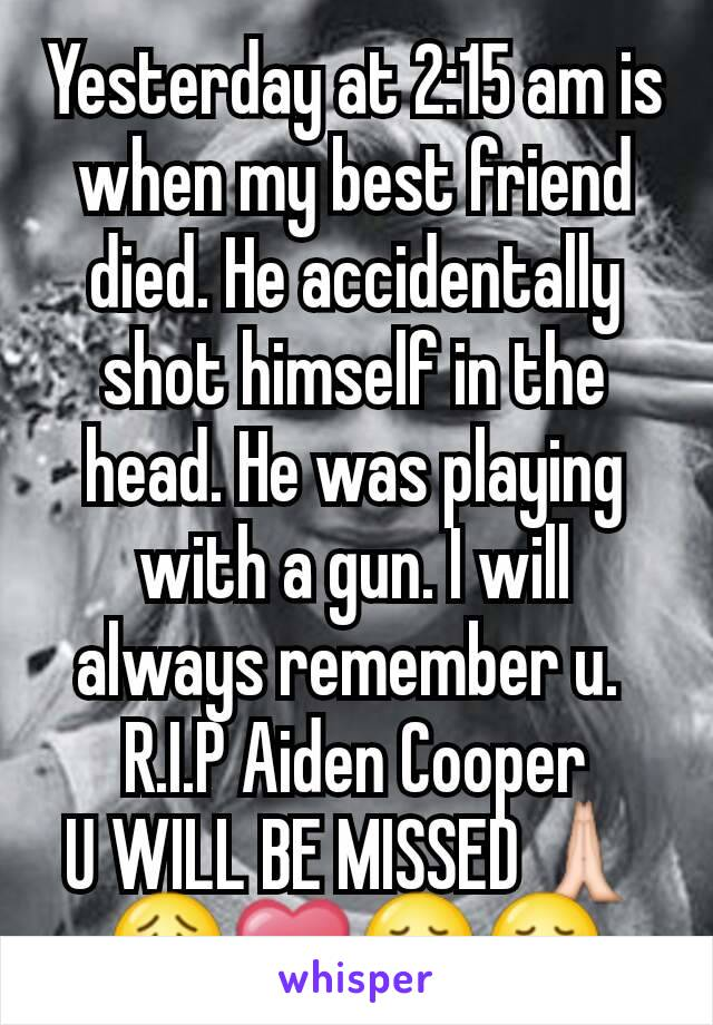 Yesterday at 2:15 am is when my best friend died. He accidentally shot himself in the head. He was playing with a gun. I will always remember u.  R.I.P Aiden Cooper U WILL BE MISSED🙏😟❤😞😢