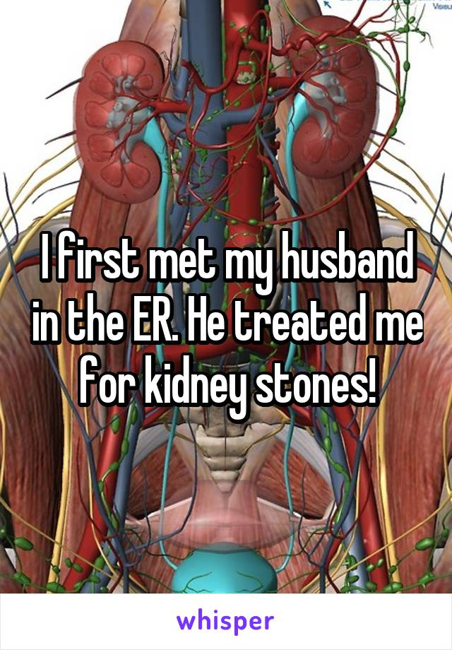 I first met my husband in the ER. He treated me for kidney stones!