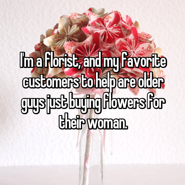I'm a florist, and my favorite customers to help are older guys just buying flowers for their woman.