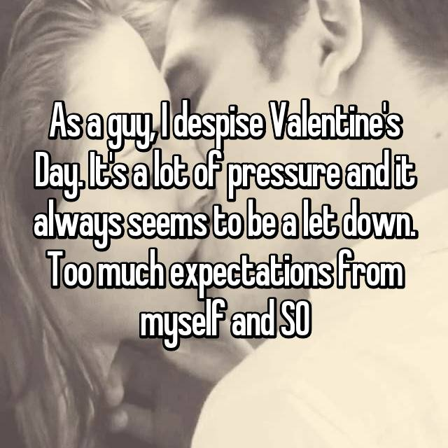 As a guy, I despise Valentine's Day. It's a lot of pressure and it always seems to be a let down. Too much expectations from myself and SO