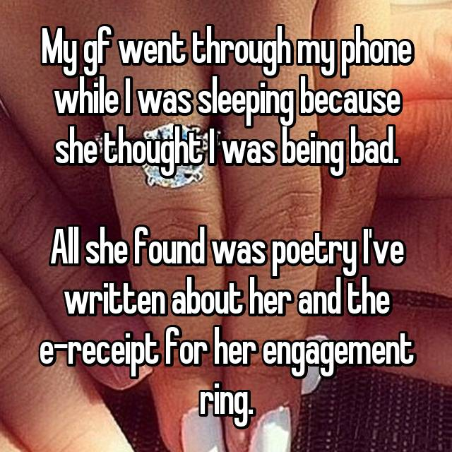 My gf went through my phone while I was sleeping because she thought I was being bad.  All she found was poetry I've written about her and the e-receipt for her engagement ring.