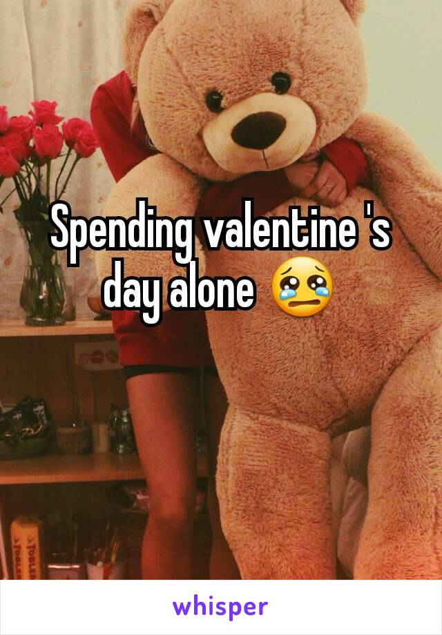 Spending valentine 's day alone 😢