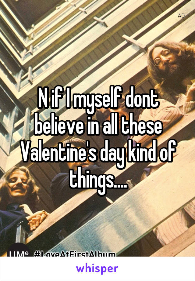 N if I myself dont believe in all these Valentine's day kind of things....
