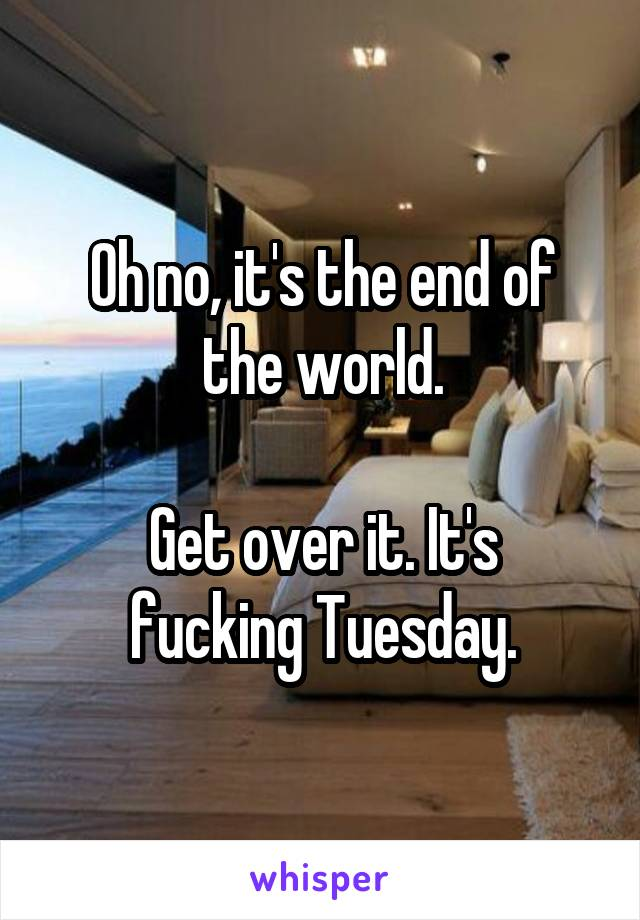 Oh no, it's the end of the world.  Get over it. It's fucking Tuesday.