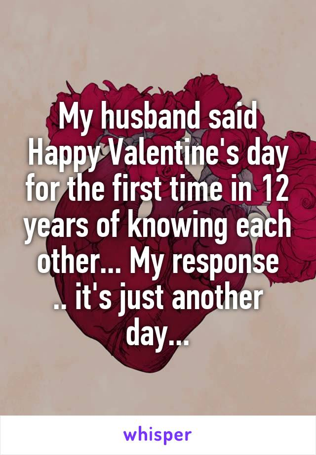 my husband said happy valentines day for the first time in 12 years of knowing each