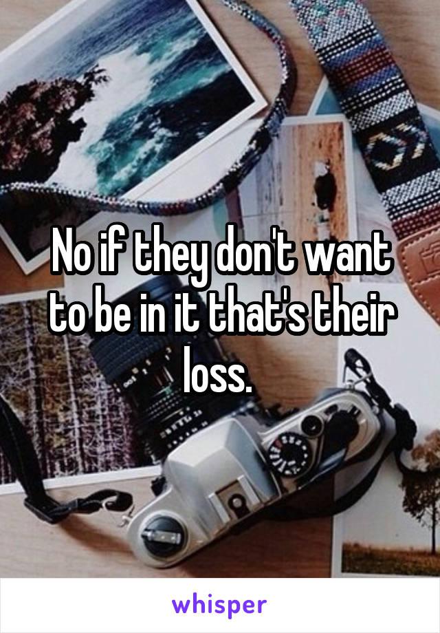 No if they don't want to be in it that's their loss.