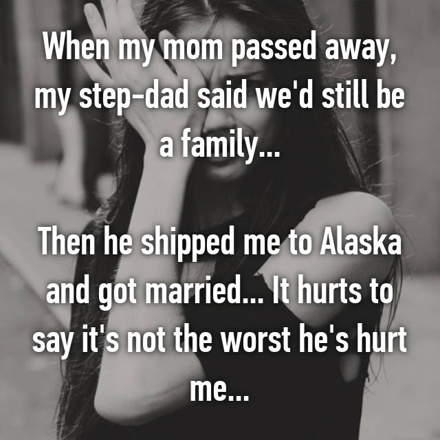 When my mom passed away, my step-dad said we'd still be a family...  Then he shipped me to Alaska and got married... It hurts to say it's not the worst he's hurt me...