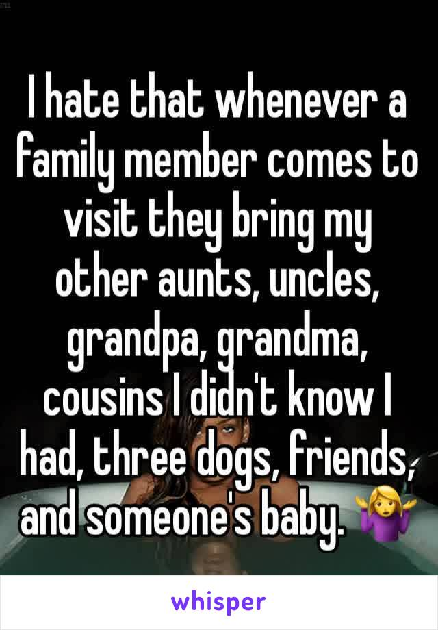 I hate that whenever a family member comes to visit they bring my other aunts, uncles, grandpa, grandma, cousins I didn't know I had, three dogs, friends, and someone's baby. 🤷♀️