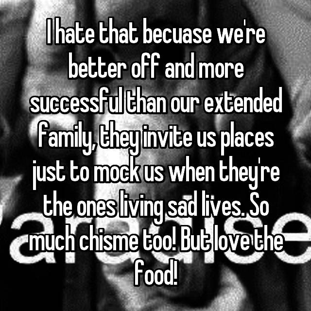I hate that becuase we're better off and more successful than our extended family, they invite us places just to mock us when they're the ones living sad lives. So much chisme too! But love the food!