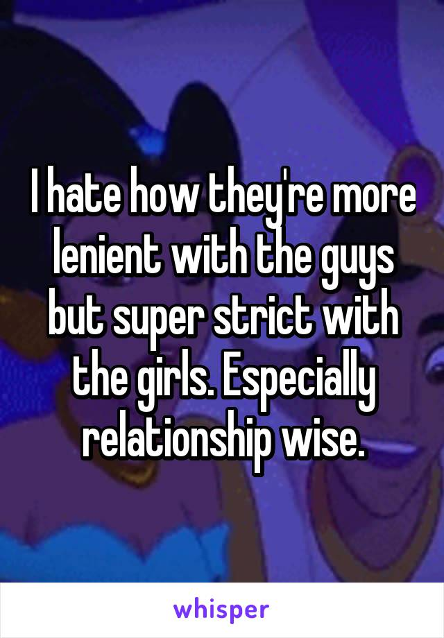 I hate how they're more lenient with the guys but super strict with the girls. Especially relationship wise.