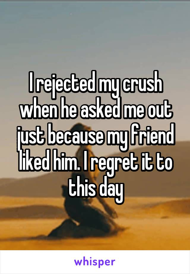 I rejected my crush when he asked me out just because my friend liked him. I regret it to this day