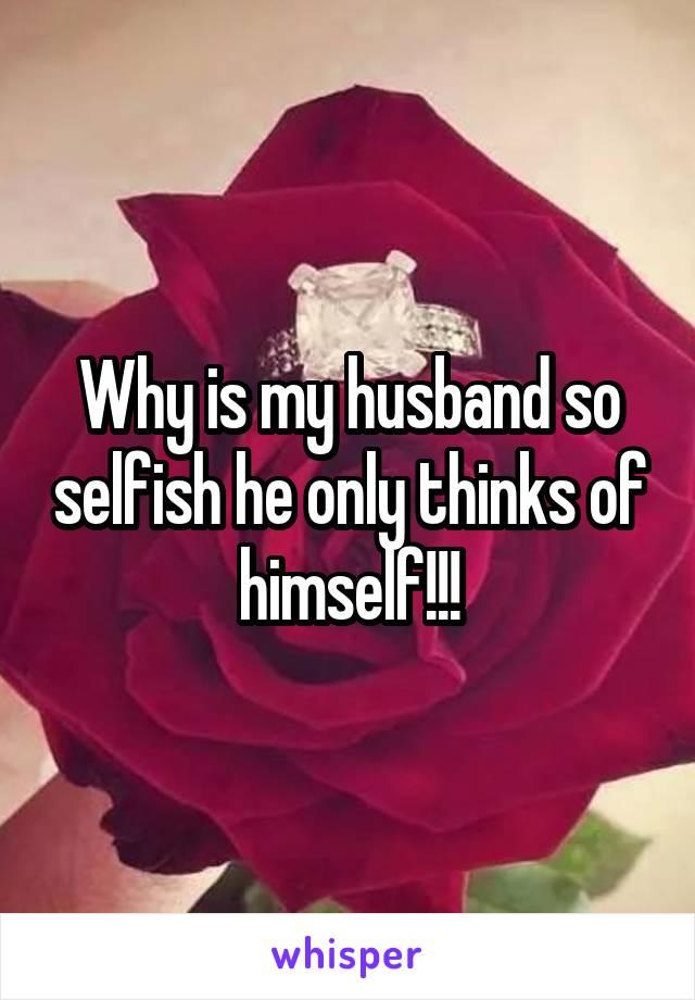 My husband is so selfish