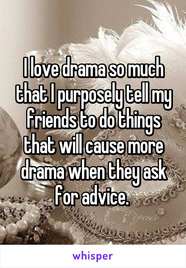 I love drama so much that I purposely tell my friends to do things that will cause more drama when they ask for advice.
