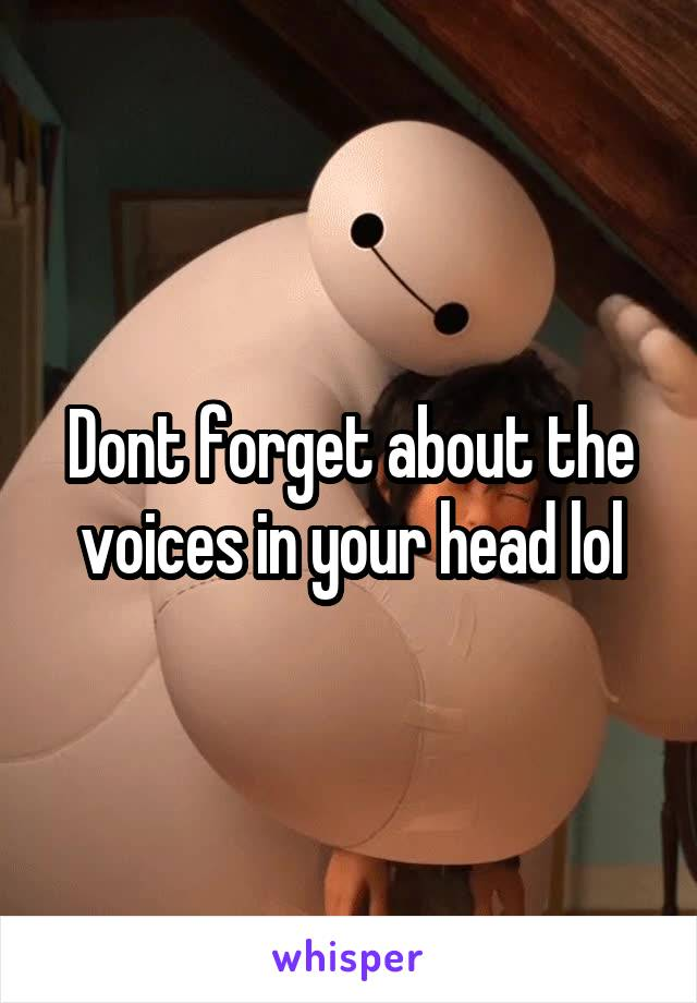 Dont forget about the voices in your head lol