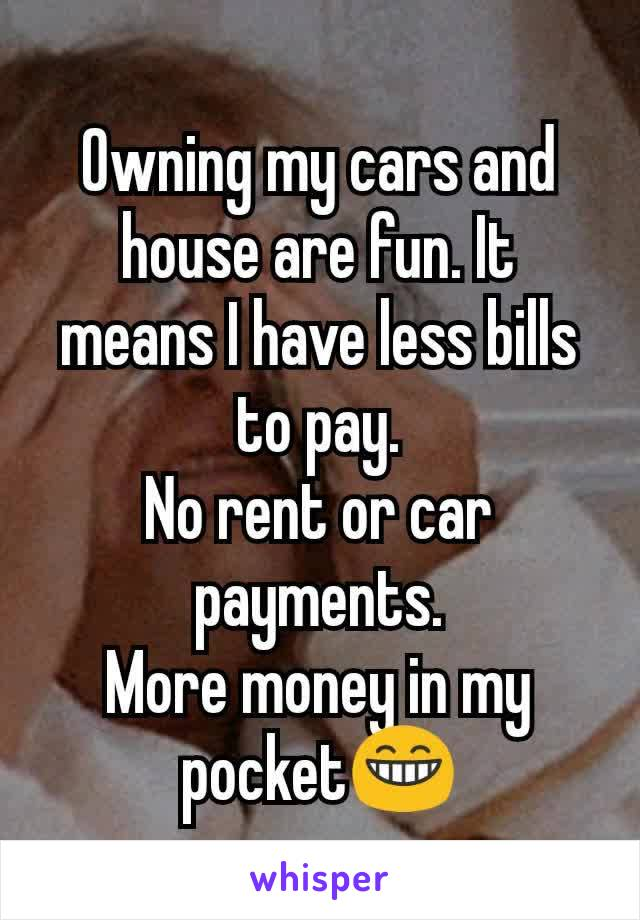 my cars and house are fun. It means I have less bills to pay. No rent