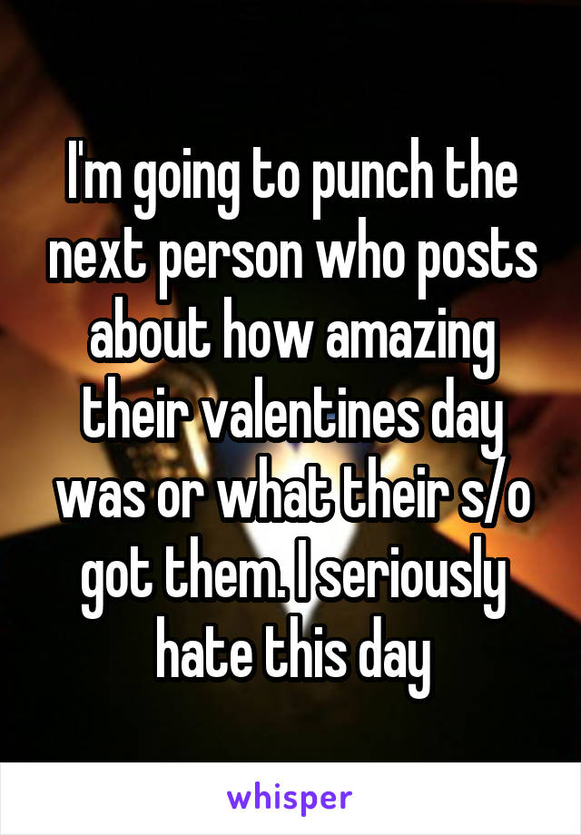 I'm going to punch the next person who posts about how amazing their valentines day was or what their s/o got them. I seriously hate this day