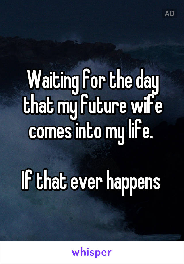 Waiting for the day that my future wife comes into my life