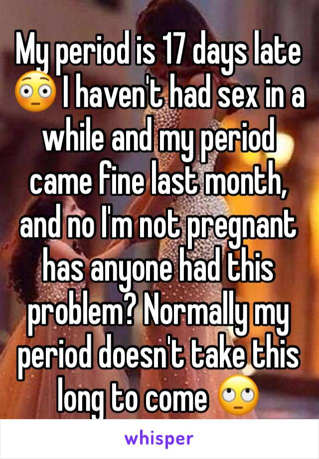 My period is 17 days late 😳 I haven't had sex in a while