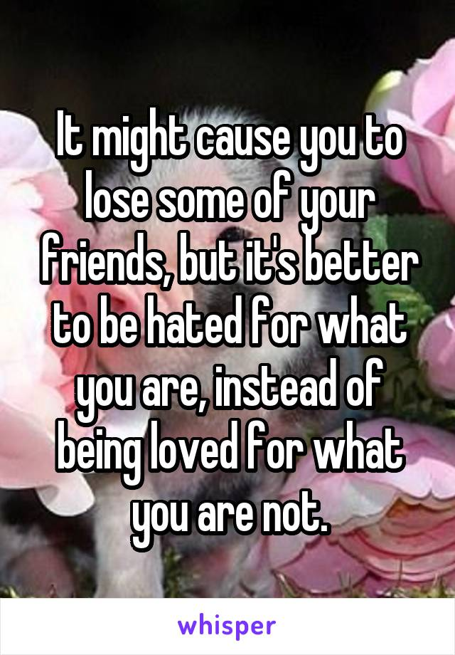 It might cause you to lose some of your friends, but it's better to be hated for what you are, instead of being loved for what you are not.