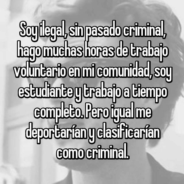 Soy ilegal, sin pasado criminal, hago muchas horas de trabajo voluntario en mi comunidad, soy estudiante y trabajo a tiempo completo. Pero igual me deportarían y clasificarían como criminal.