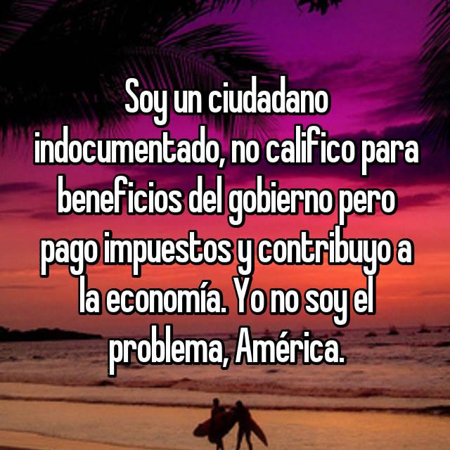 Soy un ciudadano indocumentado, no califico para beneficios del gobierno pero pago impuestos y contribuyo a la economía. Yo no soy el problema, América.