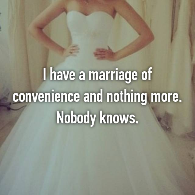 I have a marriage of convenience and nothing more. Nobody knows.