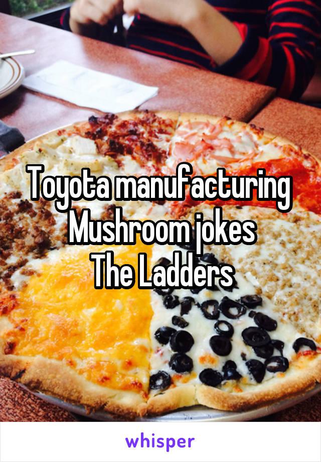 toyota manufacturing mushroom jokes the ladders