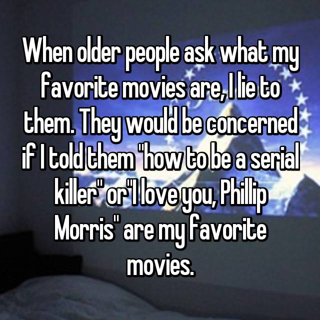 "When older people ask what my favorite movies are, I lie to them. They would be concerned if I told them ""how to be a serial killer"" or""I love you, Phillip Morris"" are my favorite movies."