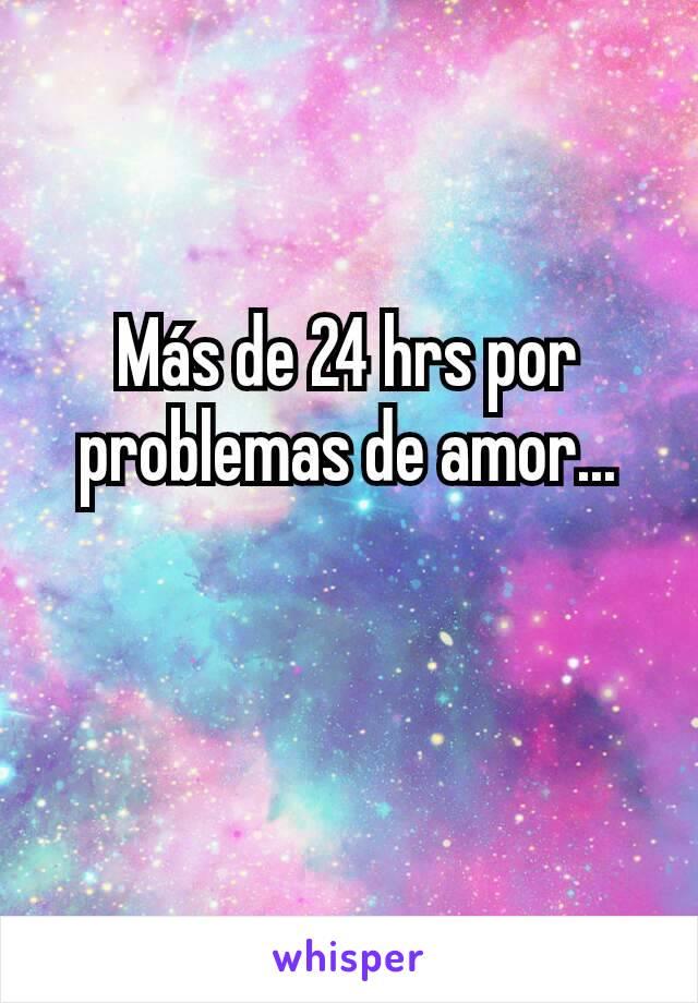 Más de 24 hrs por problemas de amor...