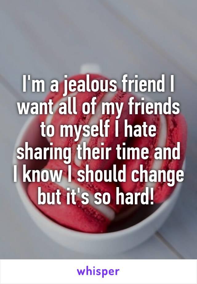 I\'m a jealous friend I want all of my friends to myself I ...