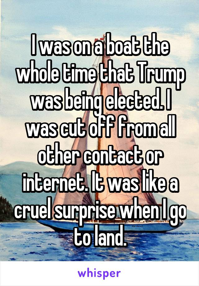 I was on a boat the whole time that Trump was being elected. I was cut off from all other contact or internet. It was like a cruel surprise when I go to land.