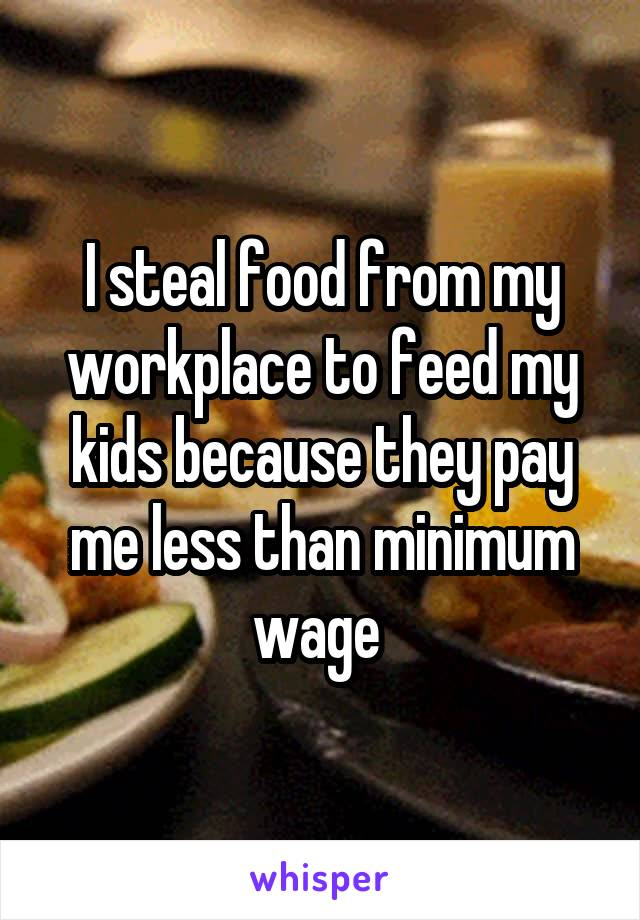 I steal food from my workplace to feed my kids because they pay me less than minimum wage