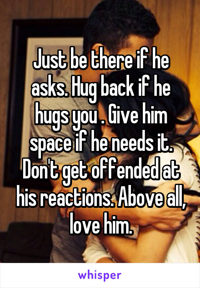 Just be there if he asks  Hug back if he hugs you   Give him space if