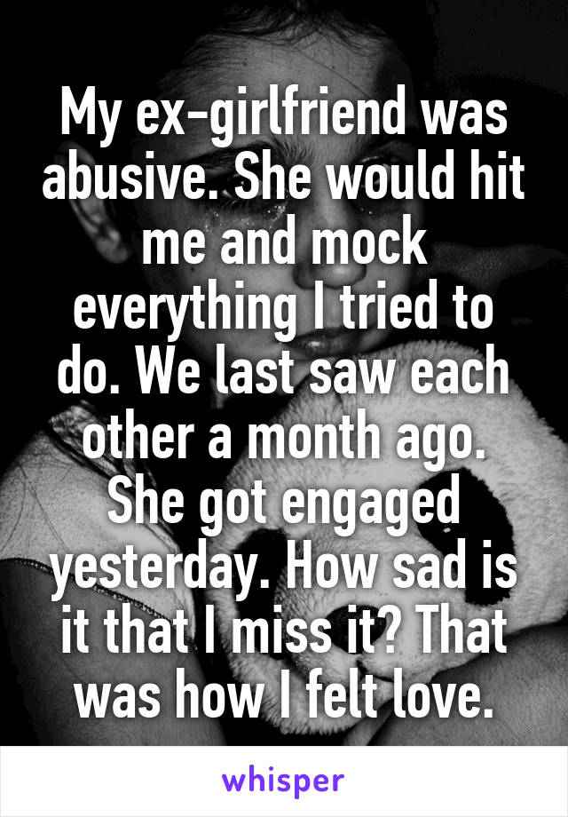 My ex-girlfriend was abusive  She would hit me and mock everything I