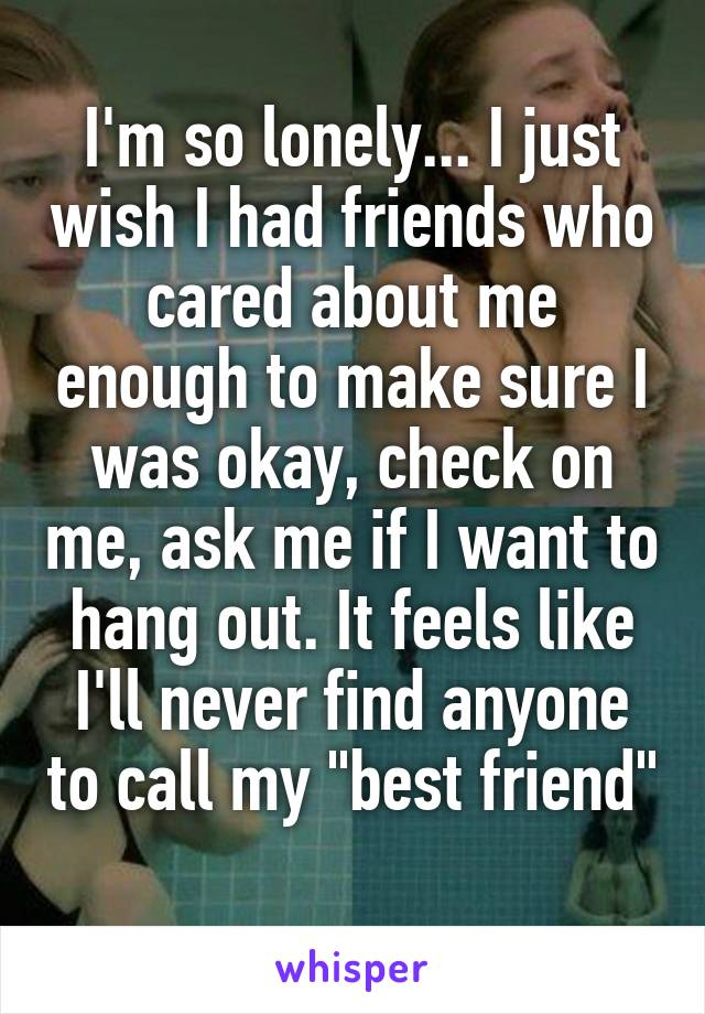 i m so lonely i just wish i had friends who cared about me enough
