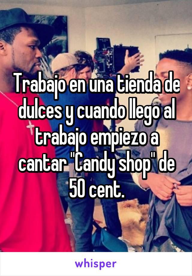 """Trabajo en una tienda de dulces y cuando llego al trabajo empiezo a cantar """"Candy shop"""" de 50 cent."""