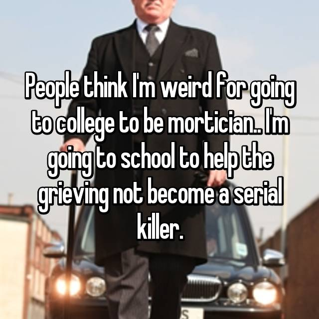People think I'm weird for going to college to be mortician.. I'm going to school to help the grieving not become a serial killer.