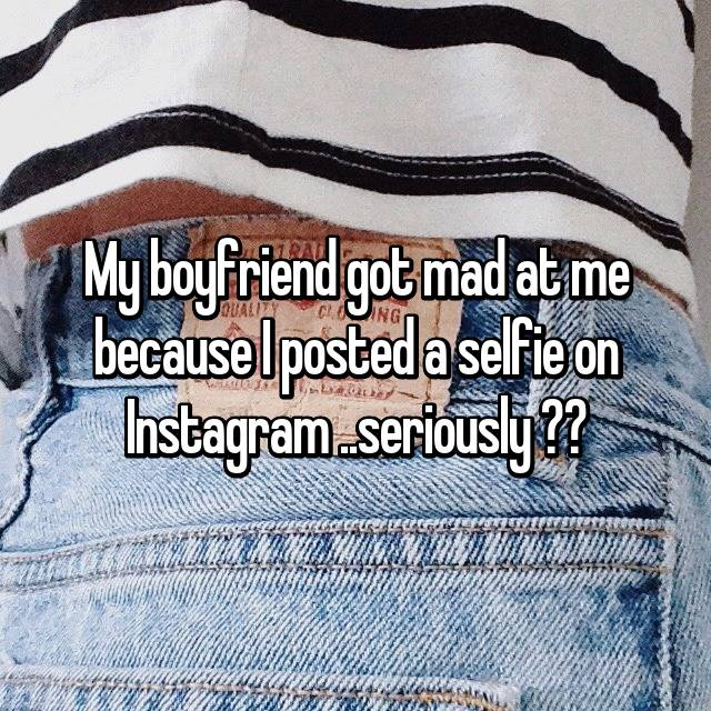 My boyfriend got mad at me because I posted a selfie on Instagram ..seriously ??