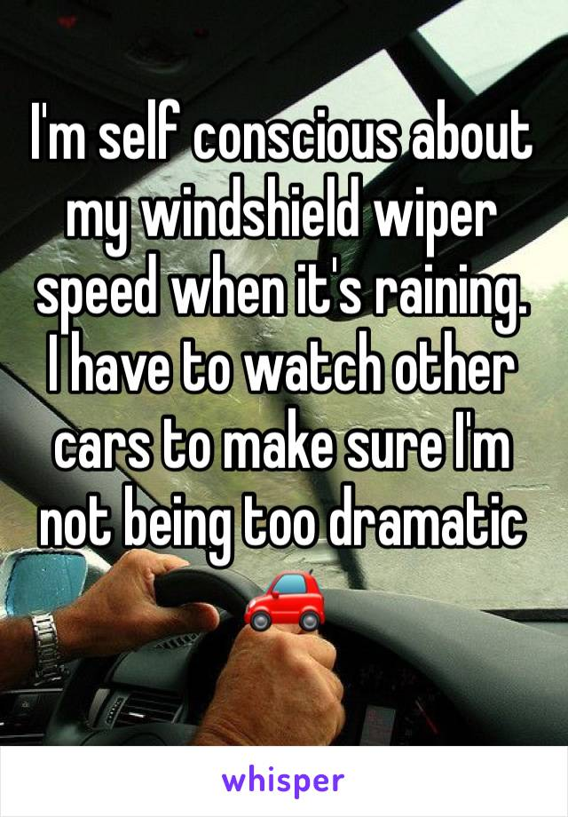 I'm self conscious about my windshield wiper speed when it's raining.  I have to watch other cars to make sure I'm not being too dramatic 🚗
