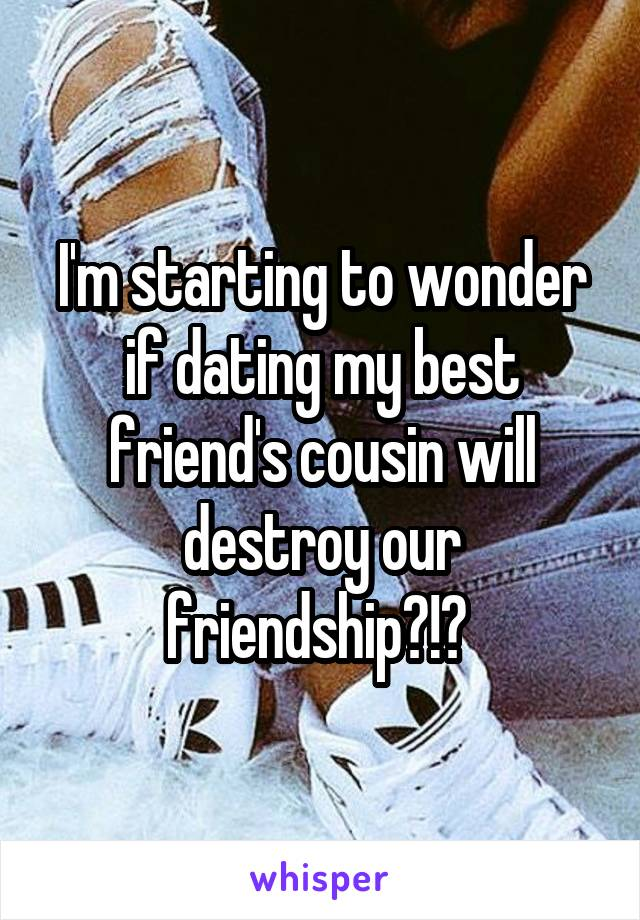 Dating my best friends cousin